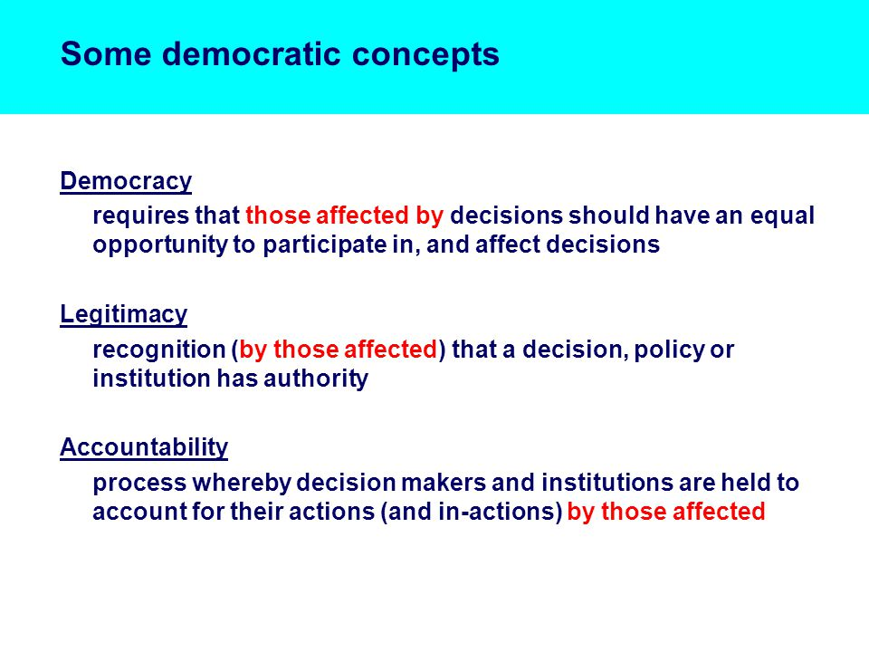 Some democratic concepts Democracy requires that those affected by decisions should have an equal opportunity to participate in, and affect decisions Legitimacy recognition (by those affected) that a decision, policy or institution has authority Accountability process whereby decision makers and institutions are held to account for their actions (and in-actions) by those affected