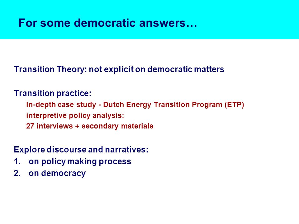 For some democratic answers… Transition Theory: not explicit on democratic matters Transition practice: In-depth case study - Dutch Energy Transition Program (ETP) interpretive policy analysis: 27 interviews + secondary materials Explore discourse and narratives: 1.on policy making process 2.on democracy