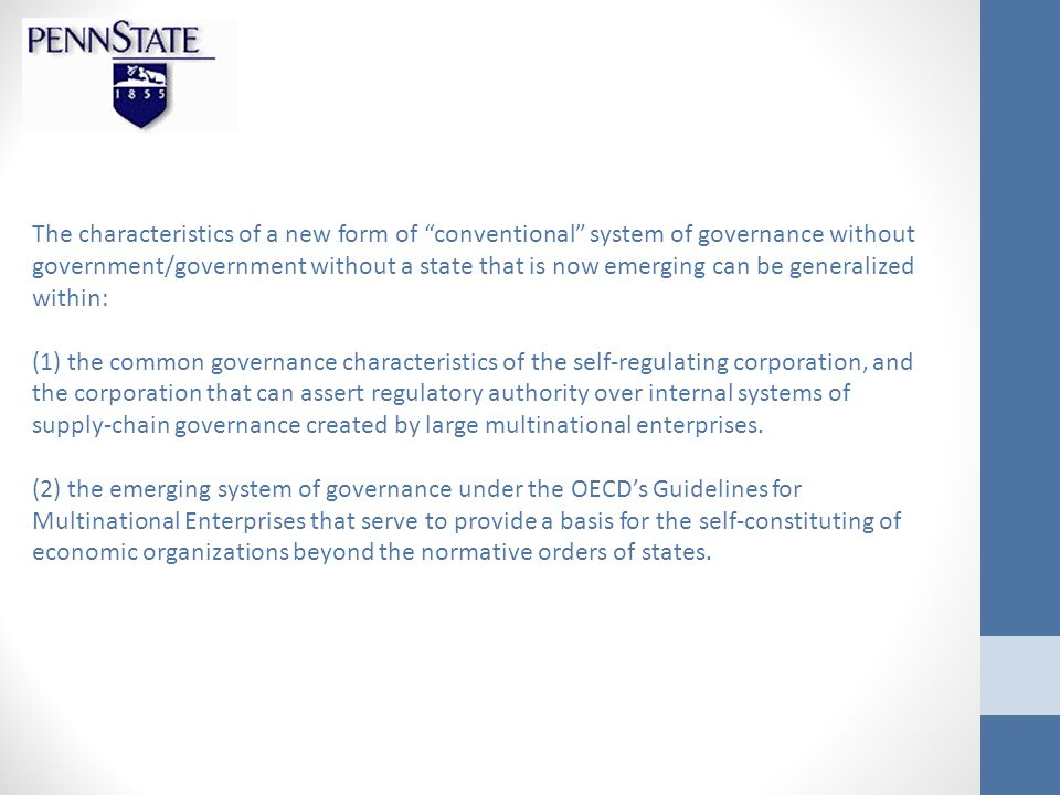 The characteristics of a new form of conventional system of governance without government/government without a state that is now emerging can be generalized within: (1) the common governance characteristics of the self-regulating corporation, and the corporation that can assert regulatory authority over internal systems of supply-chain governance created by large multinational enterprises.