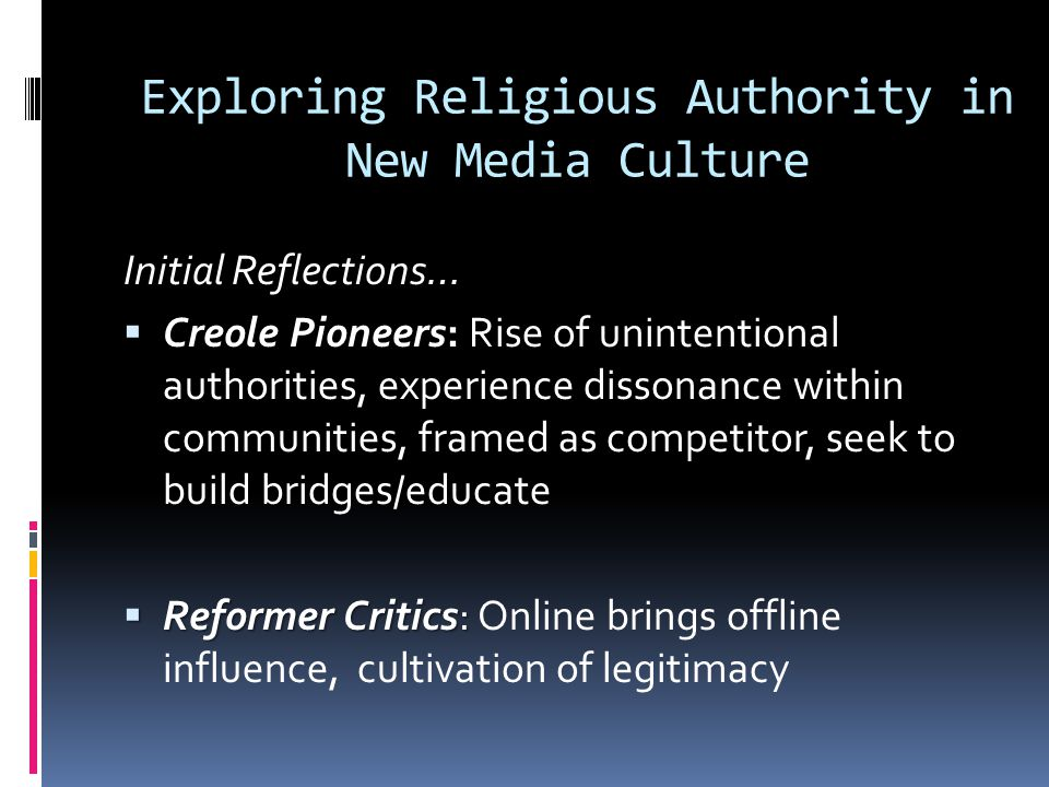 Exploring Religious Authority in New Media Culture Initial Reflections…  Creole Pioneers:  Creole Pioneers: Rise of unintentional authorities, experience dissonance within communities, framed as competitor, seek to build bridges/educate  Reformer Critics:  Reformer Critics: Online brings offline influence, cultivation of legitimacy