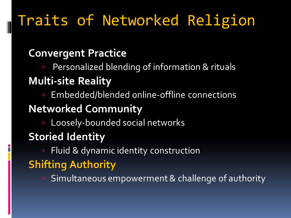 Traits of Networked Religion Convergent Practice  Personalized blending of information & rituals Multi-site Reality  Embedded/blended online-offline connections Networked Community  Loosely-bounded social networks Storied Identity  Fluid & dynamic identity construction Shifting Authority  Simultaneous empowerment & challenge of authority