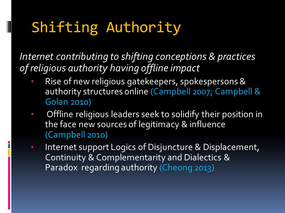 Shifting Authority Internet contributing to shifting conceptions & practices of religious authority having offline impact Rise of new religious gatekeepers, spokespersons & authority structures online (Campbell 2007; Campbell & Golan 2010) Offline religious leaders seek to solidify their position in the face new sources of legitimacy & influence (Campbell 2010) Internet support Logics of Disjuncture & Displacement, Continuity & Complementarity and Dialectics & Paradox regarding authority (Cheong 2013)