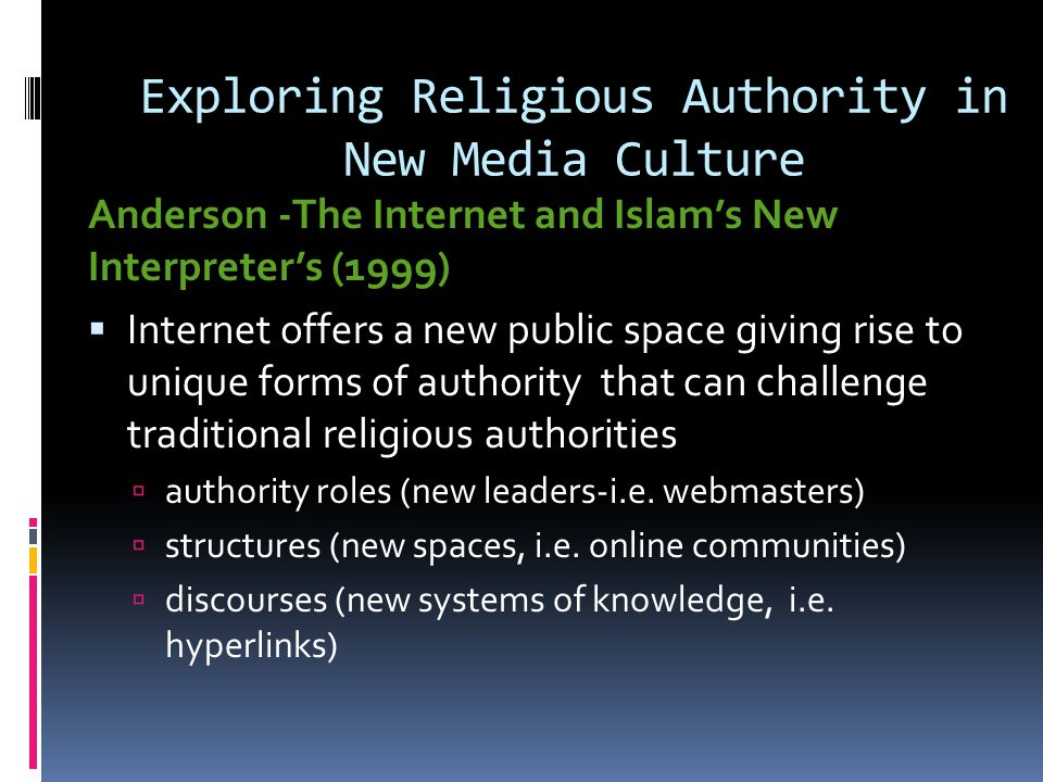 Exploring Religious Authority in New Media Culture Anderson -The Internet and Islam's New Interpreter's (1999)  Internet offers a new public space giving rise to unique forms of authority that can challenge traditional religious authorities  authority roles (new leaders-i.e.