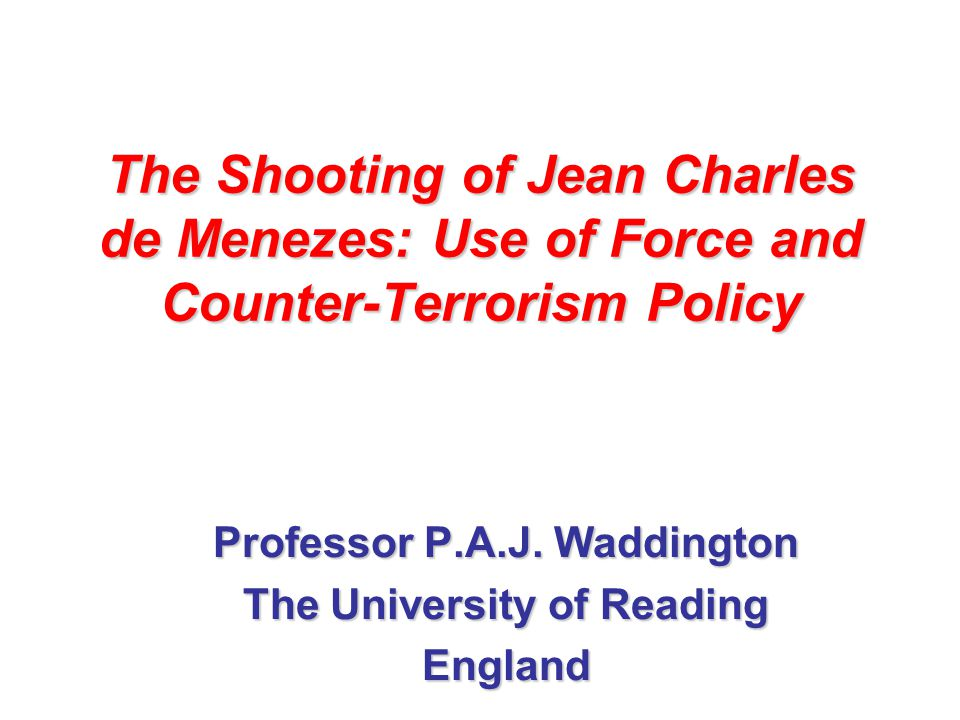 The Shooting of Jean Charles de Menezes: Use of Force and Counter-Terrorism Policy Professor P.A.J. Waddington The University of Reading England
