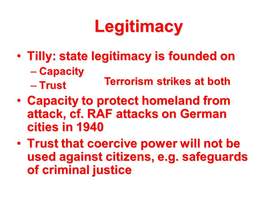 Legitimacy Tilly: state legitimacy is founded onTilly: state legitimacy is founded on –Capacity –Trust Capacity to protect homeland from attack, cf. R