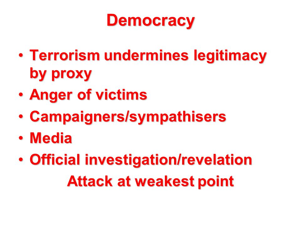 Democracy Terrorism undermines legitimacy by proxyTerrorism undermines legitimacy by proxy Anger of victimsAnger of victims Campaigners/sympathisersCampaigners/sympathisers MediaMedia Official investigation/revelationOfficial investigation/revelation Attack at weakest point