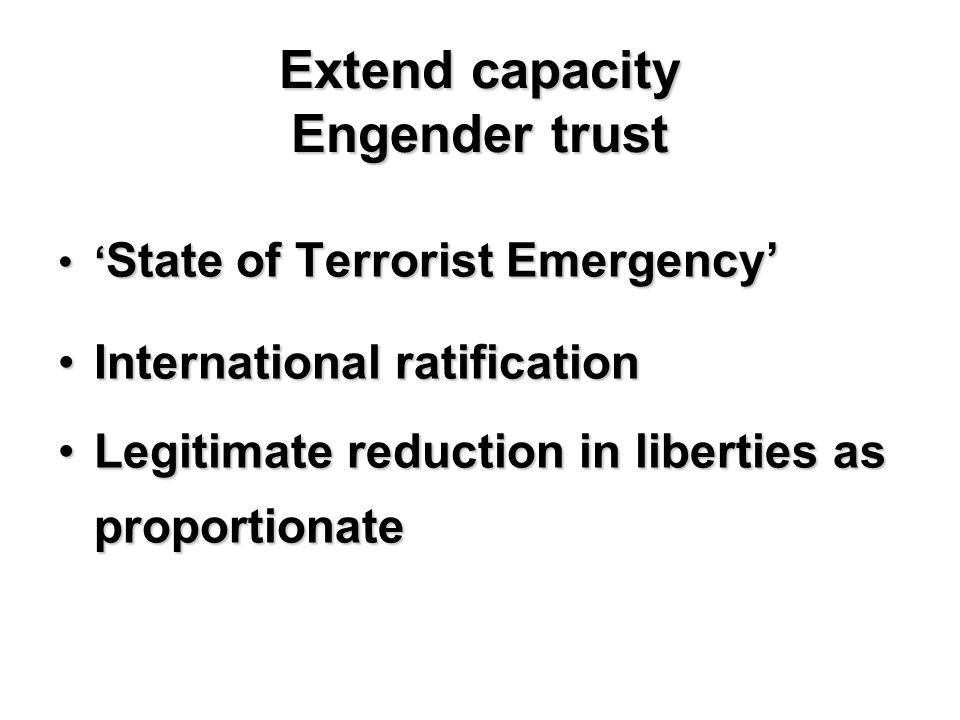 Extend capacity Engender trust ' State of Terrorist Emergency'' State of Terrorist Emergency' International ratificationInternational ratification Legitimate reduction in liberties as proportionateLegitimate reduction in liberties as proportionate