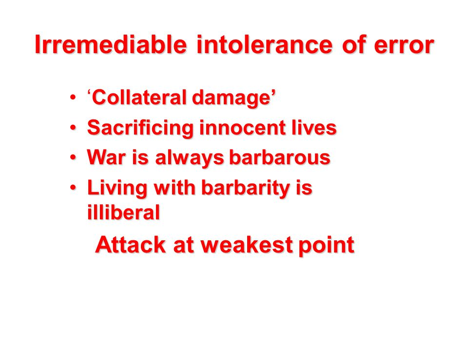 Irremediable intolerance of error Collateral damage''Collateral damage' Sacrificing innocent livesSacrificing innocent lives War is always barbarousWar is always barbarous Living with barbarity is illiberalLiving with barbarity is illiberal Attack at weakest point