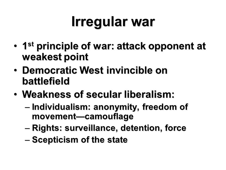 Irregular war 1 st principle of war: attack opponent at weakest point1 st principle of war: attack opponent at weakest point Democratic West invincible on battlefieldDemocratic West invincible on battlefield Weakness of secular liberalism:Weakness of secular liberalism: –Individualism: anonymity, freedom of movement—camouflage –Rights: surveillance, detention, force –Scepticism of the state