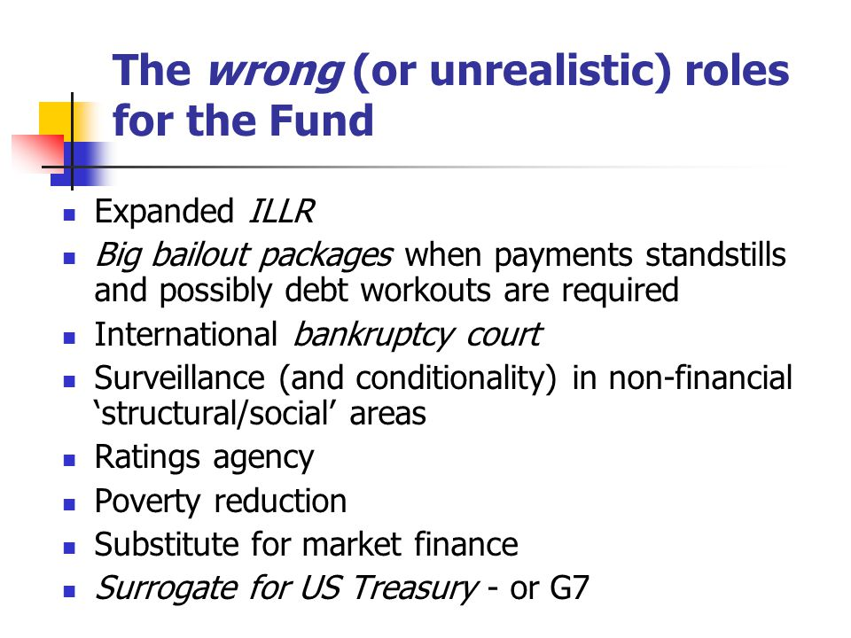 The wrong (or unrealistic) roles for the Fund Expanded ILLR Big bailout packages when payments standstills and possibly debt workouts are required International bankruptcy court Surveillance (and conditionality) in non-financial 'structural/social' areas Ratings agency Poverty reduction Substitute for market finance Surrogate for US Treasury - or G7