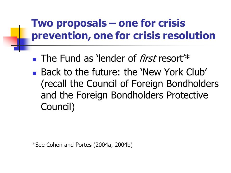 Two proposals – one for crisis prevention, one for crisis resolution The Fund as 'lender of first resort'* Back to the future: the 'New York Club' (recall the Council of Foreign Bondholders and the Foreign Bondholders Protective Council) *See Cohen and Portes (2004a, 2004b)
