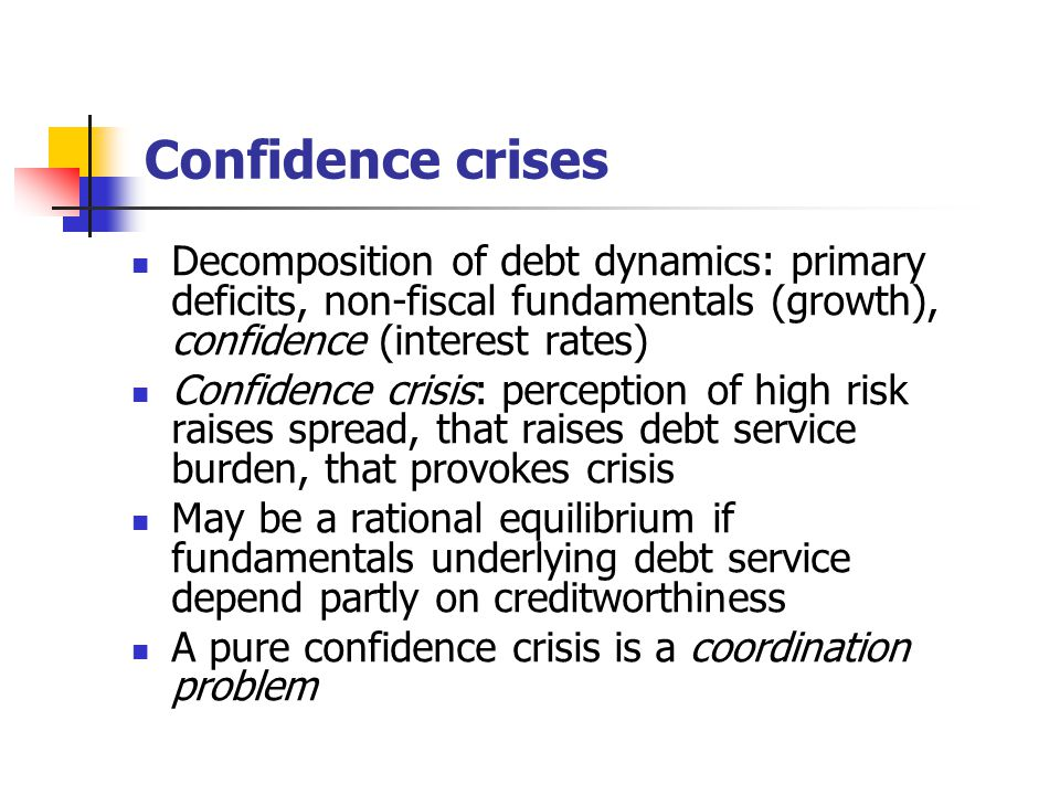 Confidence crises Decomposition of debt dynamics: primary deficits, non-fiscal fundamentals (growth), confidence (interest rates) Confidence crisis: perception of high risk raises spread, that raises debt service burden, that provokes crisis May be a rational equilibrium if fundamentals underlying debt service depend partly on creditworthiness A pure confidence crisis is a coordination problem