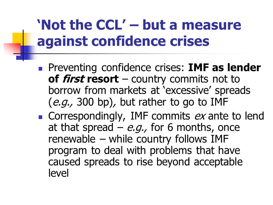 'Not the CCL' – but a measure against confidence crises Preventing confidence crises: IMF as lender of first resort – country commits not to borrow from markets at 'excessive' spreads (e.g., 300 bp), but rather to go to IMF Correspondingly, IMF commits ex ante to lend at that spread – e.g., for 6 months, once renewable – while country follows IMF program to deal with problems that have caused spreads to rise beyond acceptable level