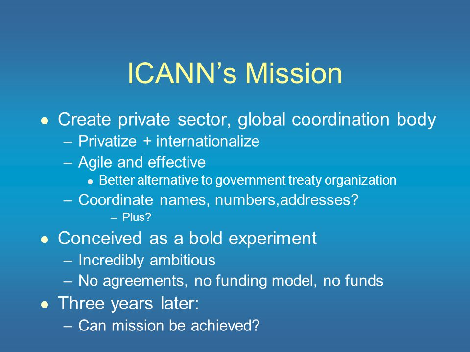 Main Thesis l ICANN as structured cannot succeed –Much accomplished, but key goals not attainable l Pre-requisites for full transfer of DNS root – From USG l ICANN needs significant structural reform –Amazing if it did not.
