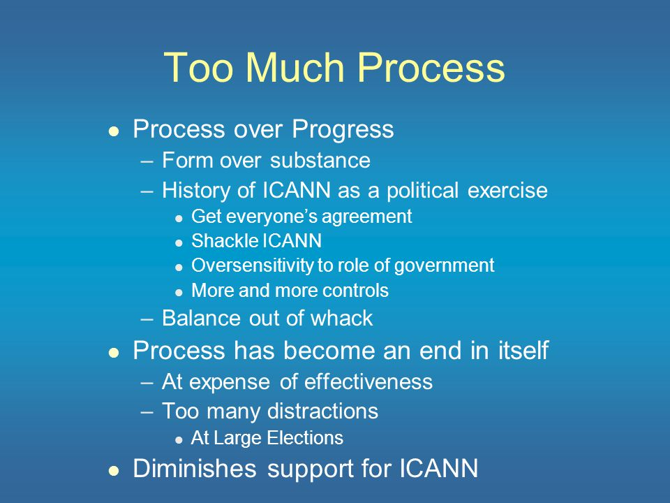 Inadequate Funding l ICANN started with no guaranteed funding l Only registries/registrars participate –But not all l Underfunded for three reasons –Significant budget shortfall each year –Accommodated by l Not hiring to authorized levels l Foregoing reserves –Inadequate even if fully funded l No backup of key individuals l Cannot take on needed work