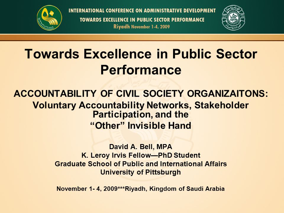Towards Excellence in Public Sector Performance ACCOUNTABILITY OF CIVIL SOCIETY ORGANIZAITONS: Voluntary Accountability Networks, Stakeholder Participation, and the Other Invisible Hand David A.