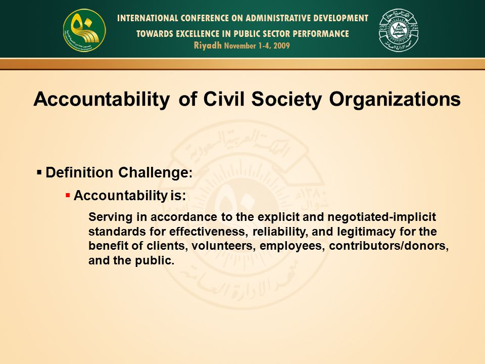 Accountability of Civil Society Organizations  Definition Challenge :  Accountability is: Serving in accordance to the explicit and negotiated-implicit standards for effectiveness, reliability, and legitimacy for the benefit of clients, volunteers, employees, contributors/donors, and the public.