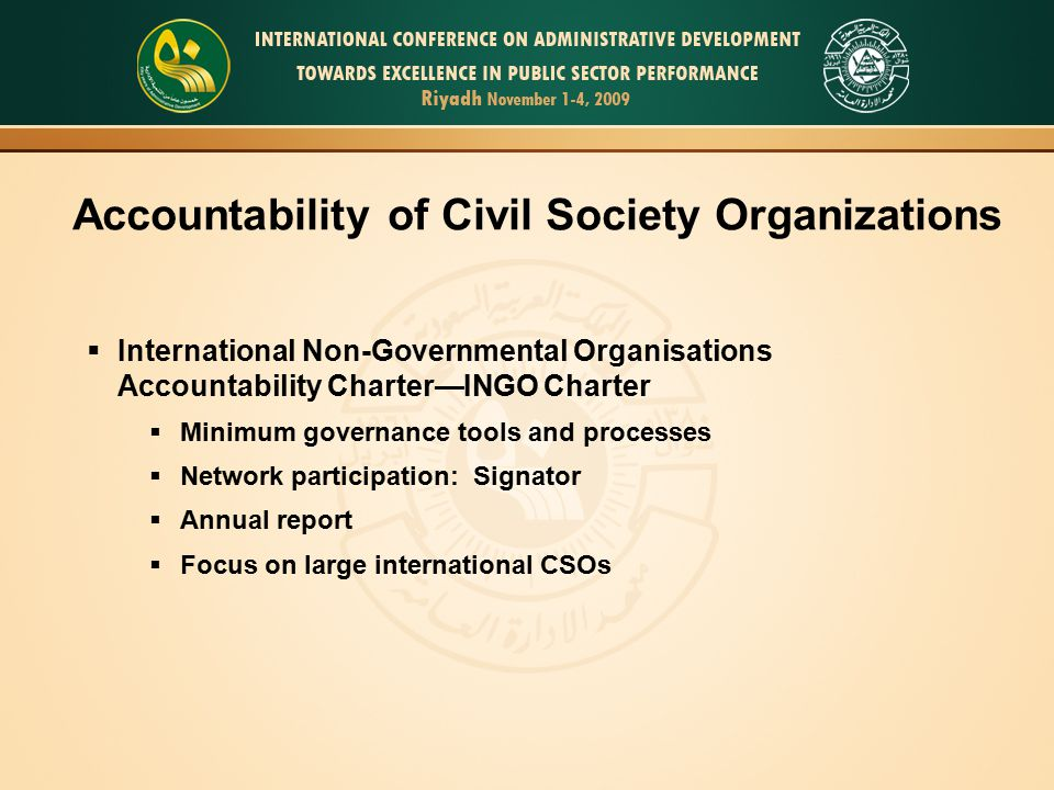 Accountability of Civil Society Organizations  International Non-Governmental Organisations Accountability Charter—INGO Charter  Minimum governance tools and processes  Network participation: Signator  Annual report  Focus on large international CSOs