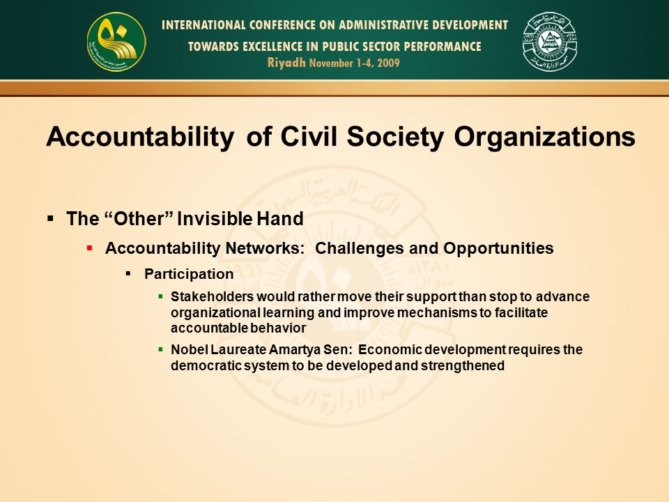 Accountability of Civil Society Organizations  The Other Invisible Hand  Accountability Networks: Challenges and Opportunities  Participation  Stakeholders would rather move their support than stop to advance organizational learning and improve mechanisms to facilitate accountable behavior  Nobel Laureate Amartya Sen: Economic development requires the democratic system to be developed and strengthened
