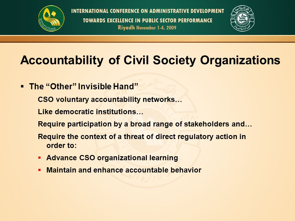 Accountability of Civil Society Organizations  The Other Invisible Hand CSO voluntary accountability networks… Like democratic institutions… Require participation by a broad range of stakeholders and… Require the context of a threat of direct regulatory action in order to:  Advance CSO organizational learning  Maintain and enhance accountable behavior