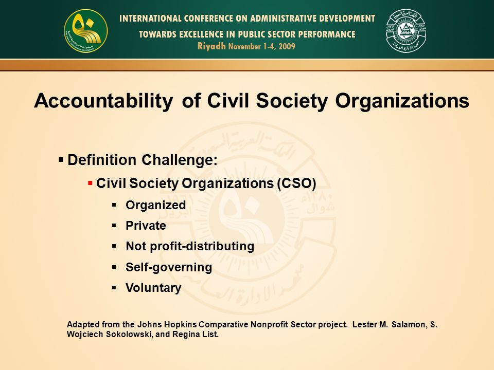 Accountability of Civil Society Organizations  Definition Challenge:  Civil Society Organizations (CSO)  Organized  Private  Not profit-distributing  Self-governing  Voluntary Adapted from the Johns Hopkins Comparative Nonprofit Sector project.