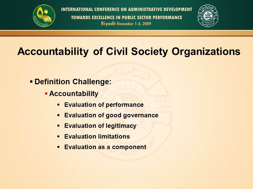 Accountability of Civil Society Organizations  Definition Challenge:  Accountability  Evaluation of performance  Evaluation of good governance  Evaluation of legitimacy  Evaluation limitations  Evaluation as a component