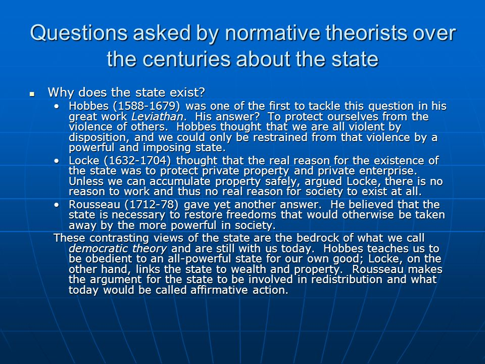 Questions asked by normative theorists over the centuries about the state Why does the state exist? Why does the state exist? Hobbes (1588-1679) was o