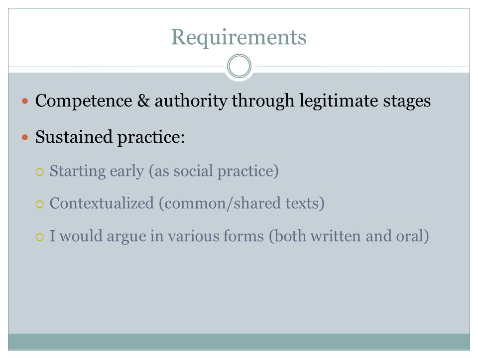 Requirements Competence & authority through legitimate stages Sustained practice:  Starting early (as social practice)  Contextualized (common/shared texts)  I would argue in various forms (both written and oral)