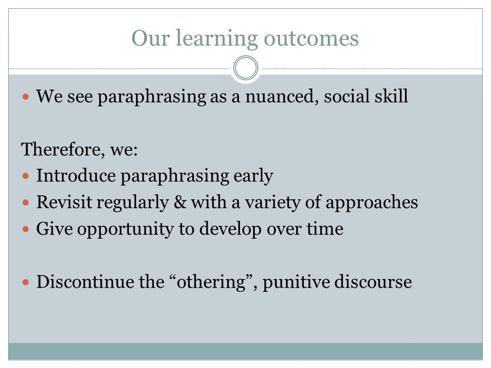 Our learning outcomes We see paraphrasing as a nuanced, social skill Therefore, we: Introduce paraphrasing early Revisit regularly & with a variety of approaches Give opportunity to develop over time Discontinue the othering , punitive discourse
