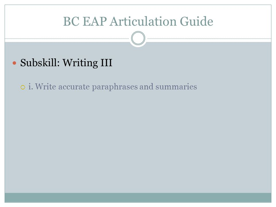BC EAP Articulation Guide Subskill: Writing III  i. Write accurate paraphrases and summaries