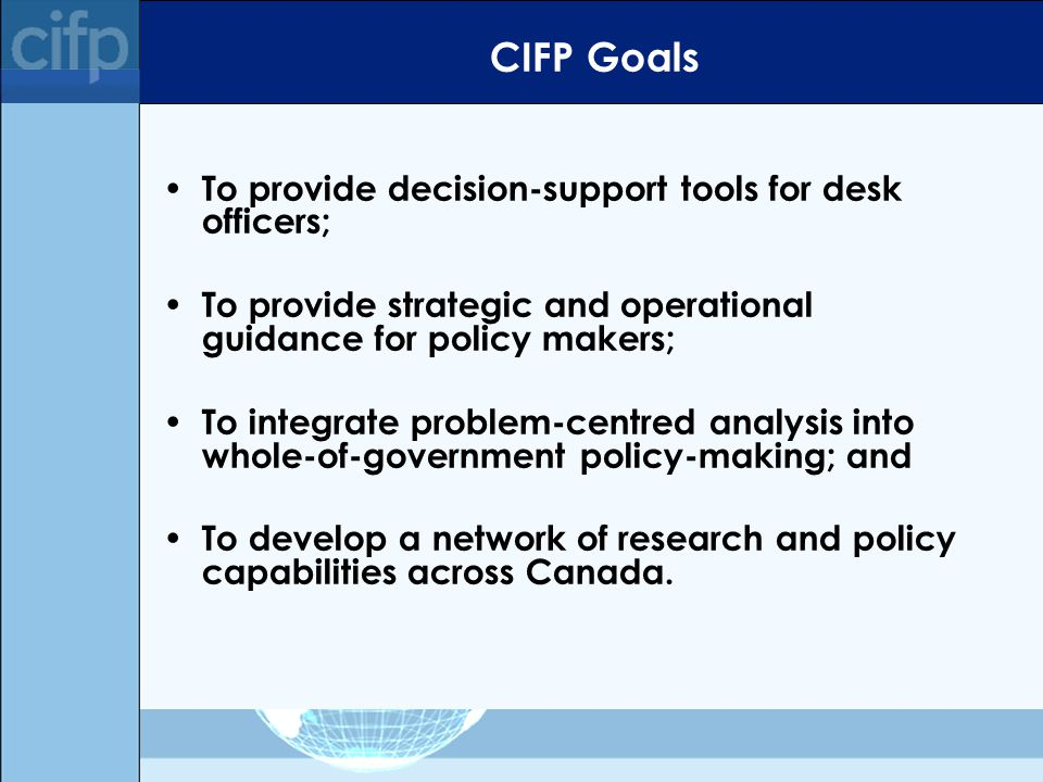 CIFP Goals To provide decision-support tools for desk officers; To provide strategic and operational guidance for policy makers; To integrate problem-