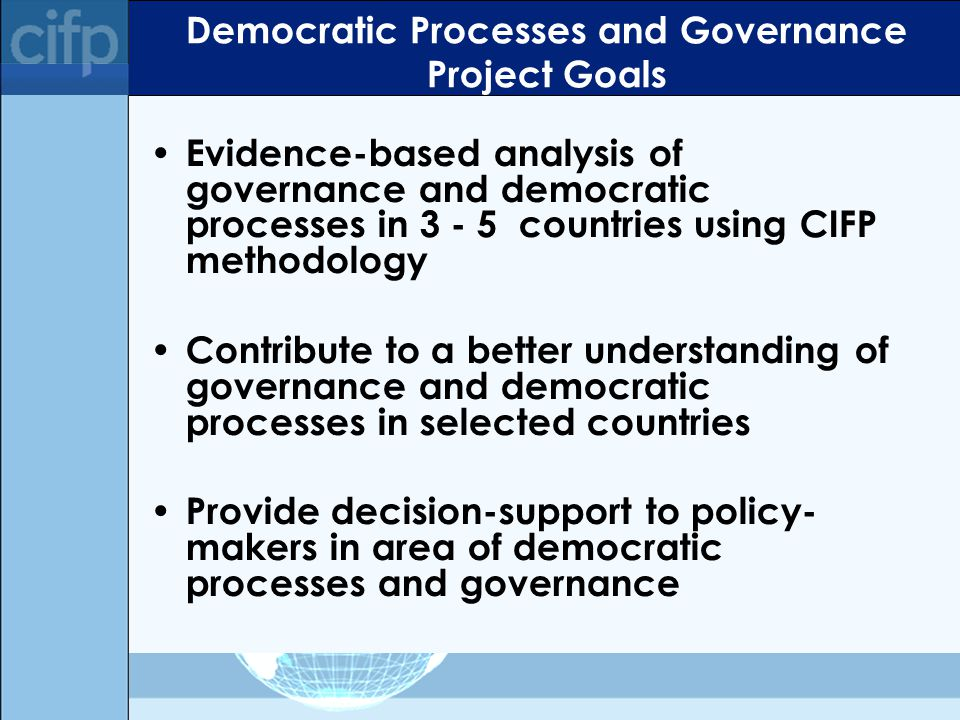 Democratic Processes and Governance Project Goals Evidence-based analysis of governance and democratic processes in 3 - 5 countries using CIFP methodology Contribute to a better understanding of governance and democratic processes in selected countries Provide decision-support to policy- makers in area of democratic processes and governance