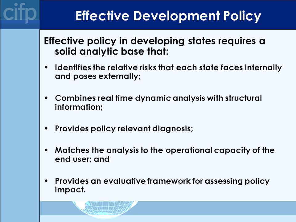 Effective Development Policy Effective policy in developing states requires a solid analytic base that: Identifies the relative risks that each state faces internally and poses externally; Combines real time dynamic analysis with structural information; Provides policy relevant diagnosis; Matches the analysis to the operational capacity of the end user; and Provides an evaluative framework for assessing policy impact.