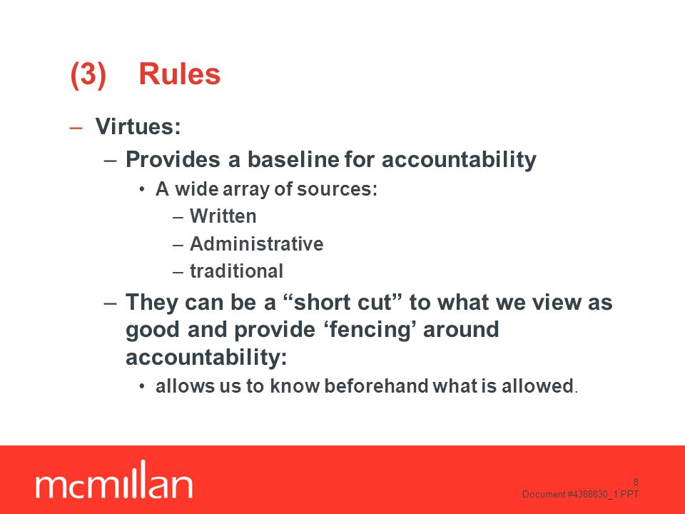 8 Document #4388830_1.PPT (3)Rules –Virtues: –Provides a baseline for accountability A wide array of sources: –Written –Administrative –traditional –They can be a short cut to what we view as good and provide 'fencing' around accountability: allows us to know beforehand what is allowed.