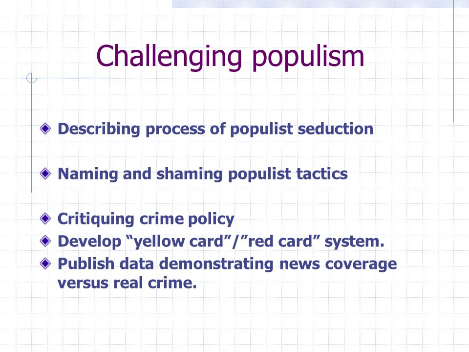 Challenging populism Describing process of populist seduction Naming and shaming populist tactics Critiquing crime policy Develop yellow card / red card system.