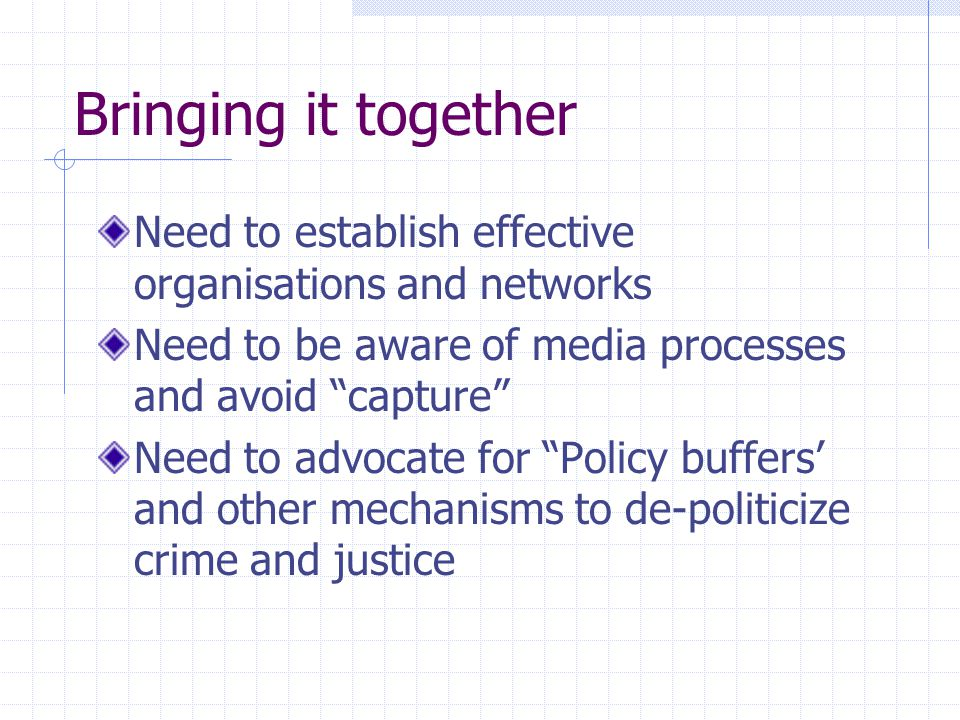 Bringing it together Need to establish effective organisations and networks Need to be aware of media processes and avoid capture Need to advocate for Policy buffers' and other mechanisms to de-politicize crime and justice