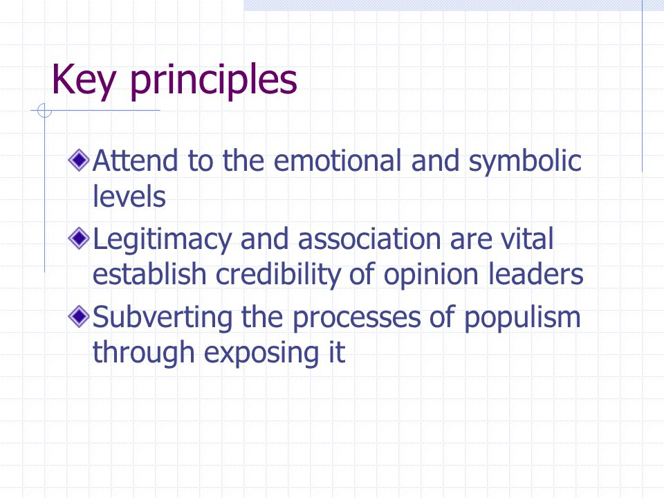 Key principles Attend to the emotional and symbolic levels Legitimacy and association are vital establish credibility of opinion leaders Subverting the processes of populism through exposing it