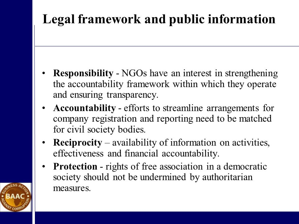 Legal framework and public information Responsibility - NGOs have an interest in strengthening the accountability framework within which they operate and ensuring transparency.