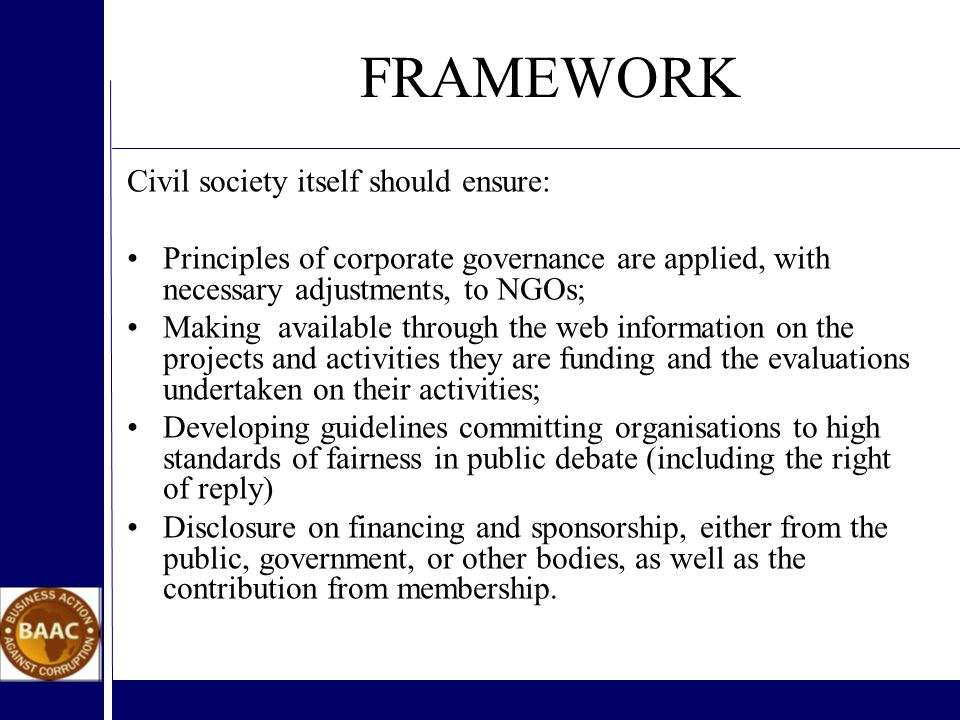 FRAMEWORK Civil society itself should ensure: Principles of corporate governance are applied, with necessary adjustments, to NGOs; Making available through the web information on the projects and activities they are funding and the evaluations undertaken on their activities; Developing guidelines committing organisations to high standards of fairness in public debate (including the right of reply) Disclosure on financing and sponsorship, either from the public, government, or other bodies, as well as the contribution from membership.