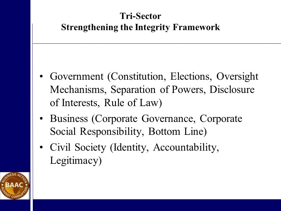 Tri-Sector Strengthening the Integrity Framework Government (Constitution, Elections, Oversight Mechanisms, Separation of Powers, Disclosure of Interests, Rule of Law) Business (Corporate Governance, Corporate Social Responsibility, Bottom Line) Civil Society (Identity, Accountability, Legitimacy)
