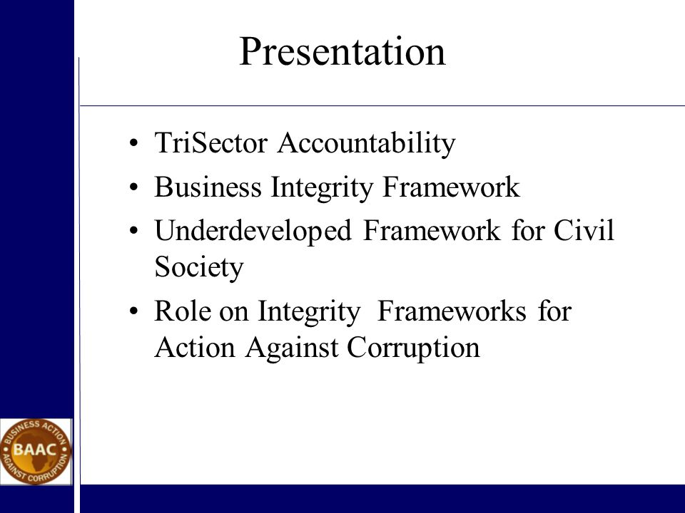 Presentation TriSector Accountability Business Integrity Framework Underdeveloped Framework for Civil Society Role on Integrity Frameworks for Action Against Corruption
