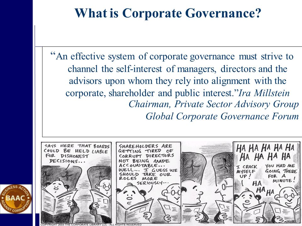 An effective system of corporate governance must strive to channel the self-interest of managers, directors and the advisors upon whom they rely into alignment with the corporate, shareholder and public interest. Ira Millstein Chairman, Private Sector Advisory Group Global Corporate Governance Forum What is Corporate Governance