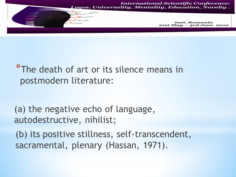 * The death of art or its silence means in postmodern literature: (a) the negative echo of language, autodestructive, nihilist; (b) its positive stillness, self-transcendent, sacramental, plenary (Hassan, 1971).