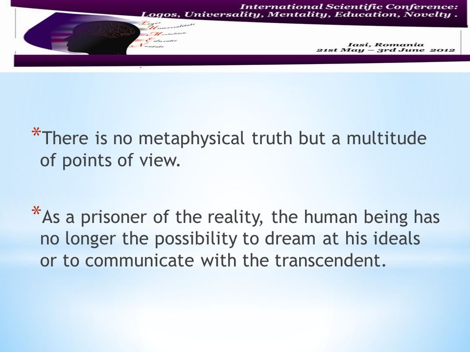 * There is no metaphysical truth but a multitude of points of view.
