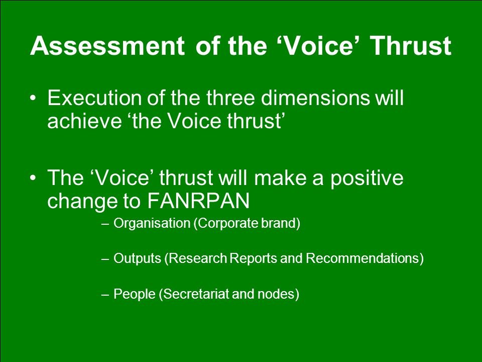 Assessment of the 'Voice' Thrust Execution of the three dimensions will achieve 'the Voice thrust' The 'Voice' thrust will make a positive change to FANRPAN –Organisation (Corporate brand) –Outputs (Research Reports and Recommendations) –People (Secretariat and nodes)