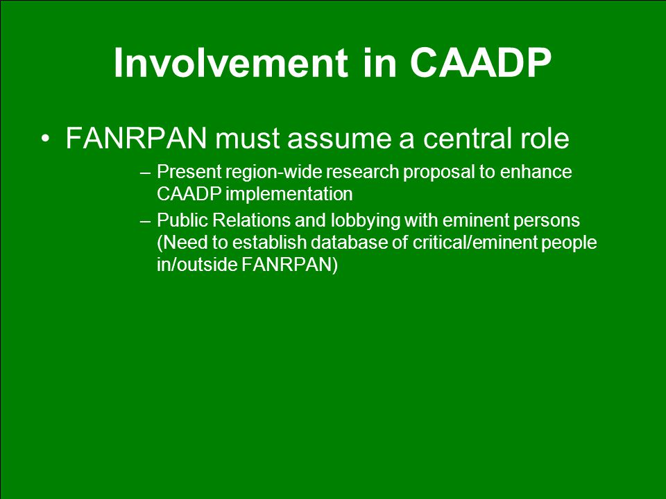 Involvement in CAADP FANRPAN must assume a central role –Present region-wide research proposal to enhance CAADP implementation –Public Relations and lobbying with eminent persons (Need to establish database of critical/eminent people in/outside FANRPAN)