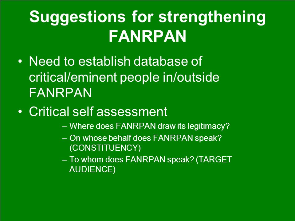 Suggestions for strengthening FANRPAN Need to establish database of critical/eminent people in/outside FANRPAN Critical self assessment –Where does FANRPAN draw its legitimacy.