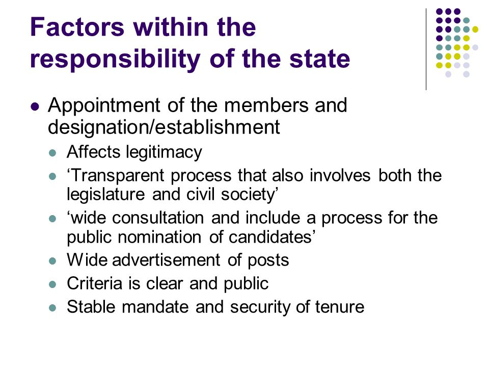 Factors within the responsibility of the state Appointment of the members and designation/establishment Affects legitimacy 'Transparent process that also involves both the legislature and civil society' 'wide consultation and include a process for the public nomination of candidates' Wide advertisement of posts Criteria is clear and public Stable mandate and security of tenure