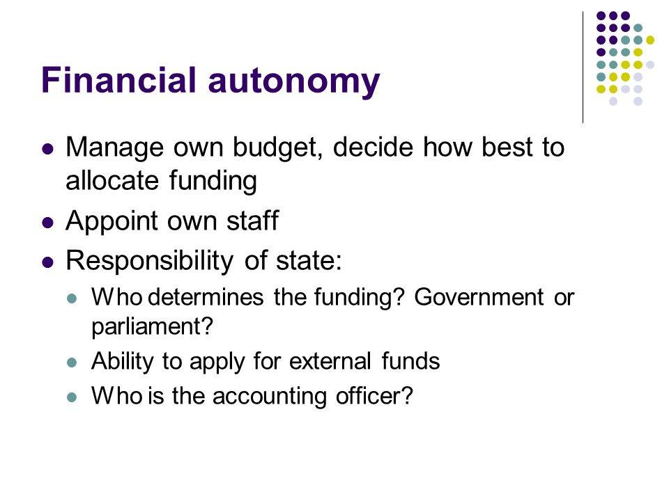 Financial autonomy Manage own budget, decide how best to allocate funding Appoint own staff Responsibility of state: Who determines the funding.
