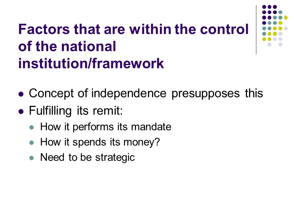 Factors that are within the control of the national institution/framework Concept of independence presupposes this Fulfilling its remit: How it performs its mandate How it spends its money.